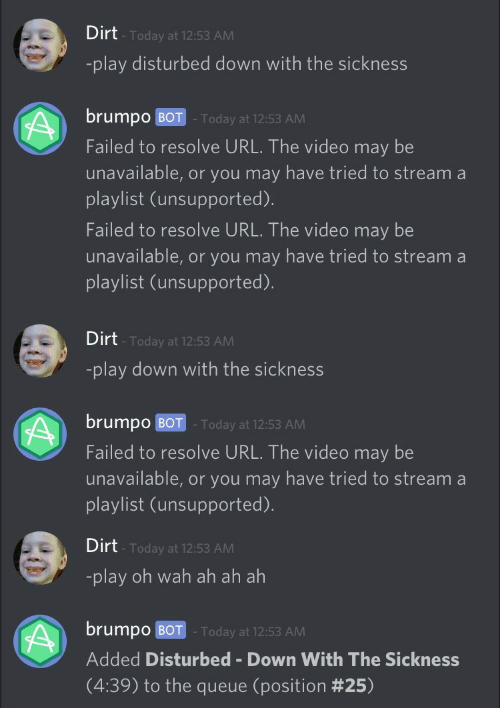 Sickness: Dirt  Today at 12:53 AM  -play disturbed down with the sickness  brumpo BOT Today at 12:53 AM  Failed to resolve URL. The video may be  unavailable, or you may have tried to stream a  playlist (unsupported)  Failed to resolve URL. The video may be  unavailable, or you may have tried to stream a  playlist (unsupported).   Dirt  -play down with the sickness  Today at 12:53 AM  brumpo BOT -Today at 12:53 AM  Failed to resolve URL. The video may be  unavailable, or you may have tried to stream a  playlist (unsupported).   Dirt  Today at 12:53 AM  -play oh wah ah ah ah  brump0 BOT . Today at 12:53 AM  Added Disturbed Down With The Sickness  (4:39) to the queue (position