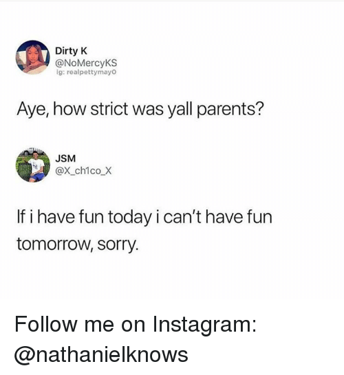 Instagram, Memes, and Parents: Dirty K  @NoMercyKS  ig: realpettymayo  Aye, how strict was yall parents?  JSM  @X_ch1co_X  If i have fun today i can't have fun  tomorrow, sorry. Follow me on Instagram: @nathanielknows