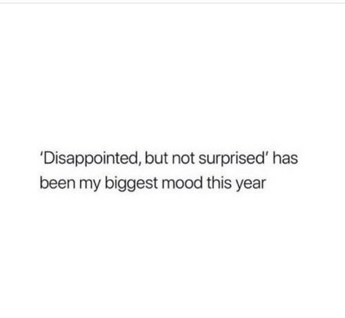 Disappointed, Mood, and Been: 'Disappointed, but not surprised' has  been my biggest mood this year