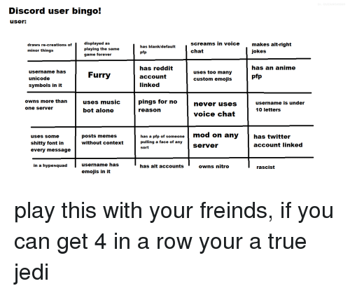 Being Alone, Anime, and Jedi: Discord user bingo!  useri  displayed as  playing the same  game forever  Screams in voice  makes alt-right  jokes  draws re-creations of  has blank/default  minor things  pfp  chat  has an anime  username has  unicode  symbols in it  has reddit  account  linked  uses too many  custom emojis  Furry  pfp  owns more than  uses muSic  pings for no  username is under  10 letters  never uses  one server  bot alone  reason  voice chat  mod on anyhas twitter  uses some  shitty font in  every message  posts memes  without context  has a pfp of someone  pulling a face of any  sort  server  account linked  in a hypesquad  username has  has alt accounts  owns nitro  rascist  emojis in it