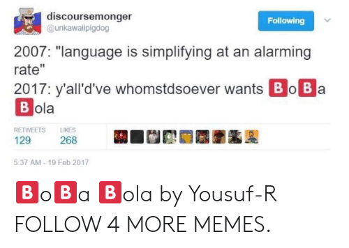 "Feb 2017: discoursemonger  Following  @unkawailpigdog  2007: ""language is simplifying at an alarming  rate""  2017: y'all'd've whomstdsoever wants Bo Ba  В ola  LIKES  RETWEETS  129  268  5:37 AM-19 Feb 2017 🅱️o🅱️a 🅱️ola by Yousuf-R FOLLOW 4 MORE MEMES."