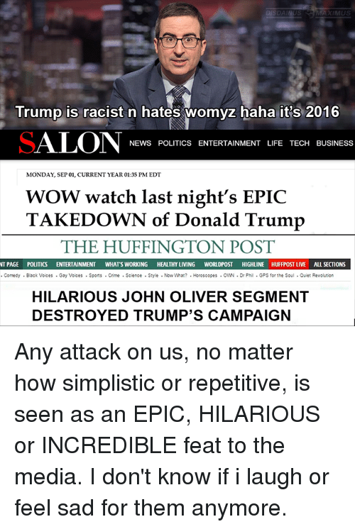 Current Year: DISDAIN US  AXIMUS  Trump is racist n hates womyz haha itis 2016  SALON NEWS POLITICS ENTERTAINMENT LIFE TECH BUSINESS  MONDAY, EP 01, CURRENT YEAR 01:35 PM EDT  WOW watch last night's EPIC  TAKEDOWN of Donald Trump  THE HUFFINGTON POST  NT PAGE POLITICS ENTERTAINMENT  WHATS WORKING  HEALTHY LIVING  WORLDPOST HIGHLINE HUFFPOST LIVE ALL SECTIONS  Comedy Black Voices Gay Voices Sports Crime Science Style Now What? Horoscopes OWN Dr Phil GPS for the Soul Quiet Revolution  HILARIOUS JOHN OLIVER SEGMENT  DESTROYED TRUMP'S CAMPAIGN Any attack on us, no matter how simplistic or repetitive, is seen as an EPIC, HILARIOUS or INCREDIBLE feat to the media. I don't know if i laugh or feel sad for them anymore.