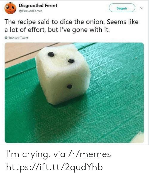 Crying, Memes, and The Onion: Disgruntled Ferret  Seguir  @ PeevedFerret  he recipe said to dice the onion. Seems like  a lot of effort, but l've gone with it.  Traducir Tweet I'm crying. via /r/memes https://ift.tt/2qudYhb