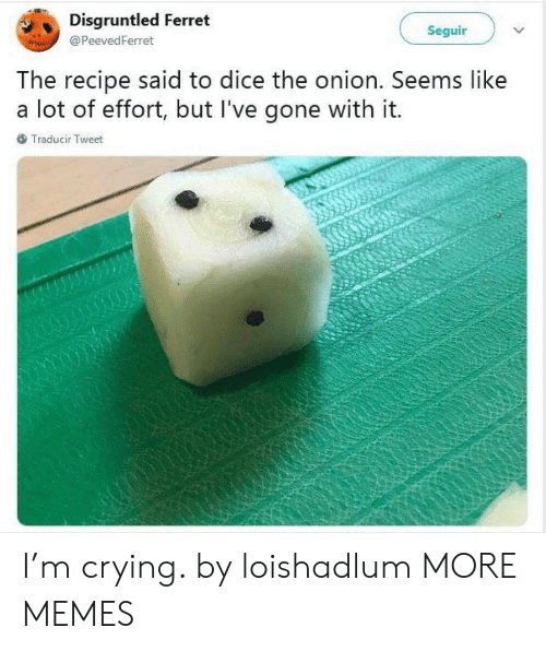 Crying, Dank, and Memes: Disgruntled Ferret  Seguir  @ PeevedFerret  he recipe said to dice the onion. Seems like  a lot of effort, but l've gone with it.  Traducir Tweet I'm crying. by loishadlum MORE MEMES