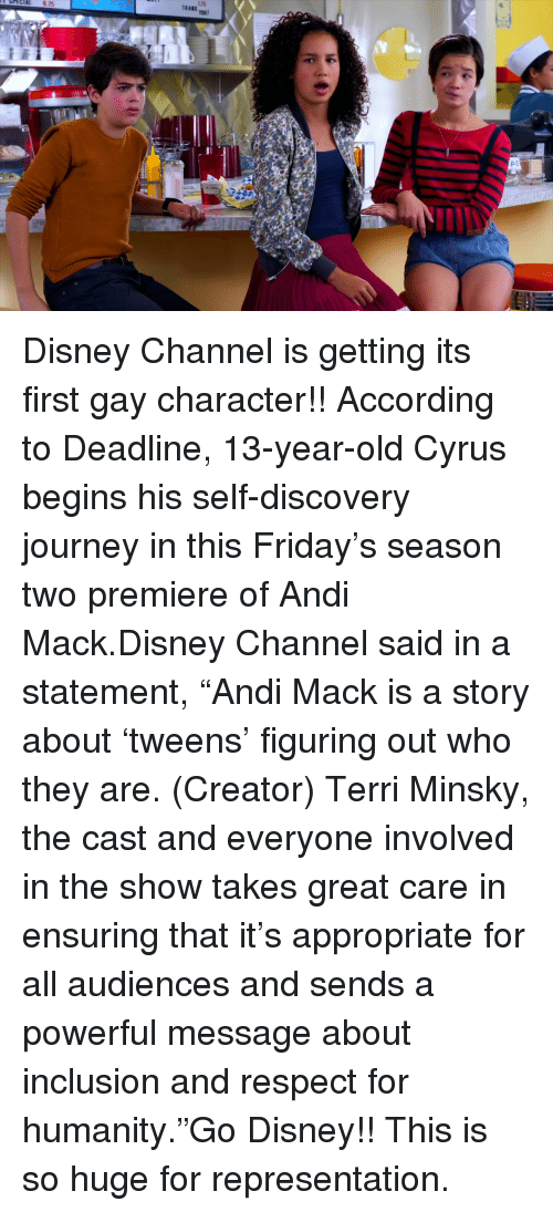 """Terri: Disney Channel is getting its first gay character!!According to Deadline, 13-year-old Cyrus begins his self-discovery journey in this Friday's season two premiere of Andi Mack.Disney Channel said in a statement,""""Andi Mack is a story about 'tweens' figuring out who they are. (Creator) Terri Minsky, the cast and everyone involved in the show takes great care in ensuring that it's appropriate for all audiences and sends a powerful message about inclusion and respect for humanity.""""Go Disney!! This is so huge for representation."""
