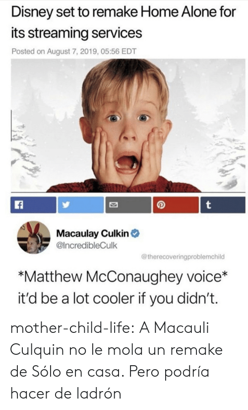 Being Alone, Disney, and Home Alone: Disney set to remake Home Alone for  its streaming services  Posted on August 7, 2019, 05:56 EDT  t  Macaulay Culkin  @IncredibleCulk  @therecoveringproblemchild  *Matthew McConaughey voice*  it'd be a lot cooler if you didn't. mother-child-life:  A Macauli Culquin no le mola un remake de Sólo en casa. Pero podría hacer de ladrón
