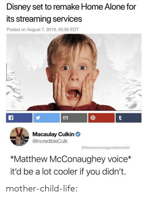 Remake: Disney set to remake Home Alone for  its streaming services  Posted on August 7, 2019, 05:56 EDT  t  Macaulay Culkin  @IncredibleCulk  @therecoveringproblemchild  *Matthew McConaughey voice*  it'd be a lot cooler if you didn't. mother-child-life: