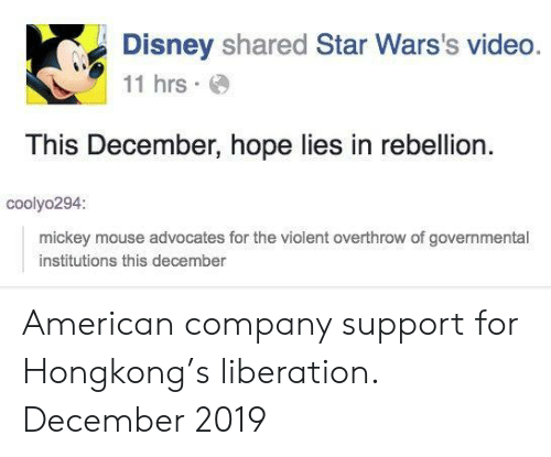 Disney, American, and Mickey Mouse: Disney shared Star Wars's video.  11 hrs  This December, hope lies in rebellion  coolyo294:  mickey mouse advocates for the violent overthrow of governmental  institutions this december American company support for Hongkong's liberation. December 2019