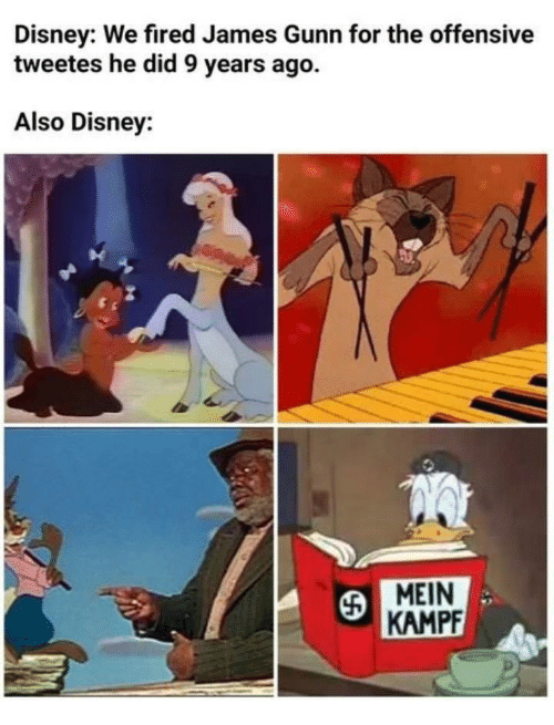 Disney, James, and Mein Kampf: Disney: We fired James Gunn for the offensive  tweetes he did 9 years ago.  Also Disney:  MEIN  KAMPF