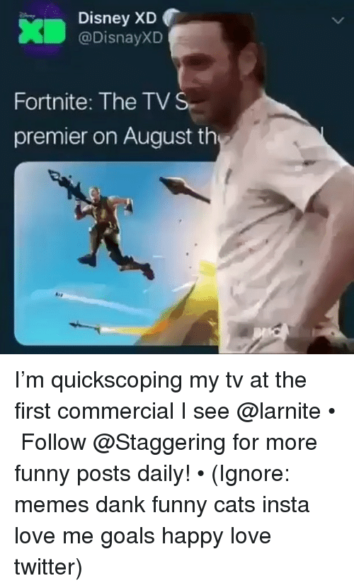 Cats, Dank, and Disney: Disney XD  @DisnayXD  Fortnite: The TV S  premier on August th I'm quickscoping my tv at the first commercial I see @larnite • ➫➫➫ Follow @Staggering for more funny posts daily! • (Ignore: memes dank funny cats insta love me goals happy love twitter)