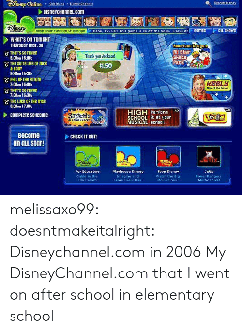 All Star, Disney, and Fashion: DISneYCHannel.com  Nene, 12, COr This game is so off the hook. t love Games ILL SHOWS  Rock Star Fashion Challenge  WHOT'S On TONIGHT  THUrsDaY mar. 30  American Dragon  All Star  Kete  THTT'S SO roven  6:00pm 15:00.  )Thank you Jacksen!  Park  $1.50  & CODY  6:30pm 15:30  PHIL OF THe FuTure  7:00mm 1 6:00  атнат's so raven  7:30pm I 630e  of the Futuno  G THe LUCK OF THe InsH  8:00m 17:00e  HIGH rform  SCHOOL it at yaur  MUSICAL schoo  Become  dn ail sTar!  CHeck IT OUT!  JETIX  For Educators  Playhouse Disney  Toon Disney  Watch the Big  Movie Showl  Jetx  Pover Rangers  Mvatie Force!  Cable in the  Imagine and  Learn Evary Day melissaxo99: doesntmakeitalright:  Disneychannel.com in 2006  My DisneyChannel.com that I went on after school in elementary school