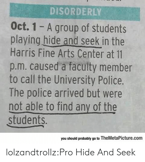 Police, Tumblr, and Blog: DISORDERLY  Oct. 1 - A group of students  playing hide and seek in the  Harris Fine Arts Center at 11  p.m. caused a faculty member  to call the University Police.  The police arrived but were  not able to find any of the  students.  you should probably go to TheMetaPicture.com lolzandtrollz:Pro Hide And Seek