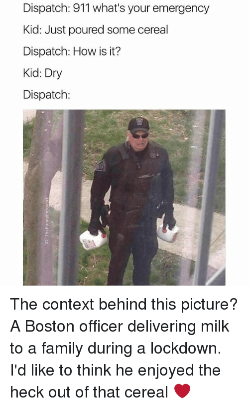 Family, Boston, and Dank Memes: Dispatch: 911 what's your emergency  Kid: Just poured some cereal  Dispatch: How is it?  Kid: Dry  Dispatch: The context behind this picture? A Boston officer delivering milk to a family during a lockdown. I'd like to think he enjoyed the heck out of that cereal ❤️
