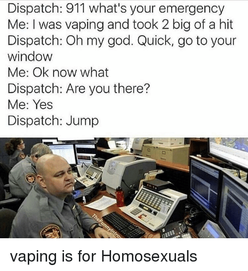 God, Oh My God, and Vaping: Dispatch: 911 what's your emergency  Me: I was vaping and took 2 big of a hit  Dispatch: Oh my god. Quick, go to your  window  Me: Ok now what  Dispatch: Are you there?  Me: Yes  Dispatch: Jump <p>vaping is for Homosexuals</p>