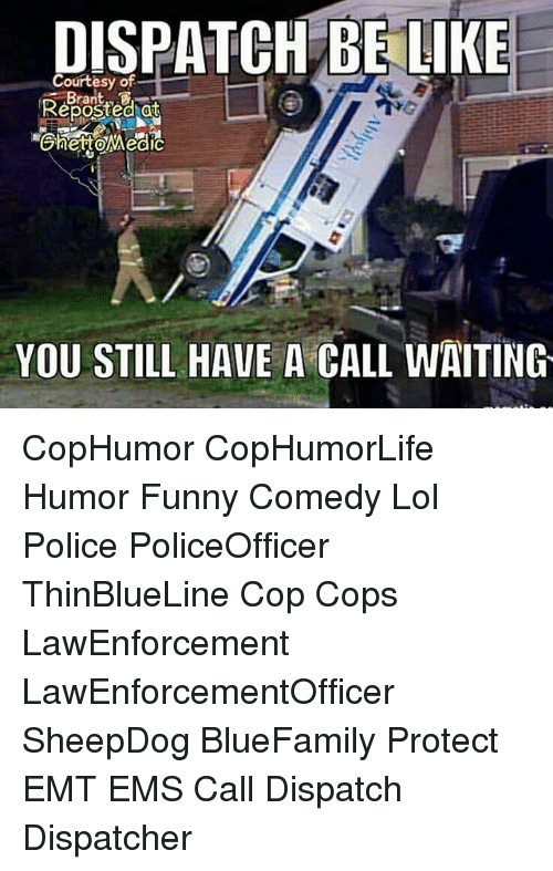 Be Like, Funny, and Lol: DISPATCH BE LIKE  Courtesy of  Reposted at  YOU STILL HAVE A CALL WAITING CopHumor CopHumorLife Humor Funny Comedy Lol Police PoliceOfficer ThinBlueLine Cop Cops LawEnforcement LawEnforcementOfficer SheepDog BlueFamily Protect EMT EMS Call Dispatch Dispatcher