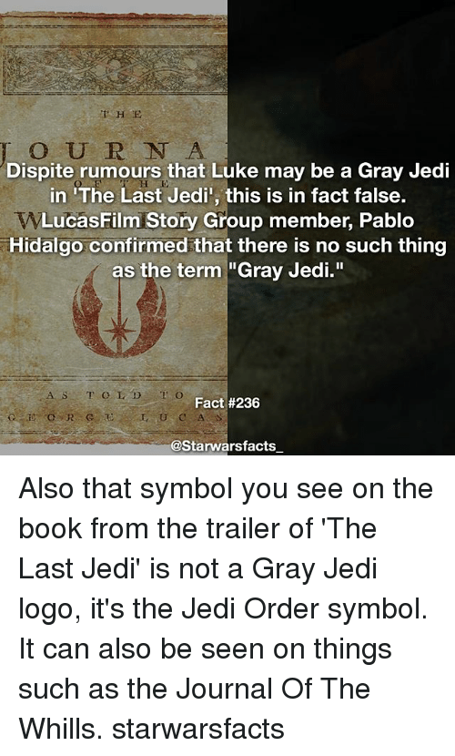 "Jedi, Memes, and Book: Dispite rumours that Luke may be a Gray Jedi  in 'The Last Jedi', this is in fact false.  WLucas Film Story Group member, Pablo  Hidalgo confirmed that there is no such thing  as the term ""Gray Jedi.  A s r O L D T O  Fact #236  @Starwarsfacts Also that symbol you see on the book from the trailer of 'The Last Jedi' is not a Gray Jedi logo, it's the Jedi Order symbol. It can also be seen on things such as the Journal Of The Whills. starwarsfacts"