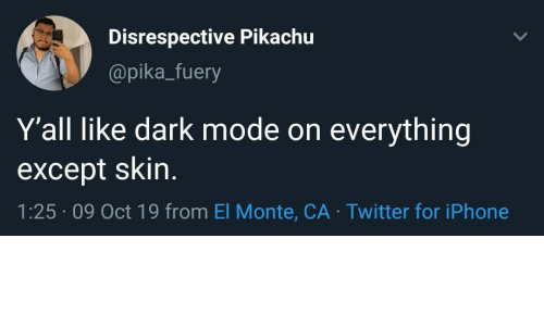 skin: Disrespective Pikachu  @pika_fuery  Y'all like dark mode on  everything  except skin.  1:25 09 Oct 19 from El Monte, CA Twitter for iPhone