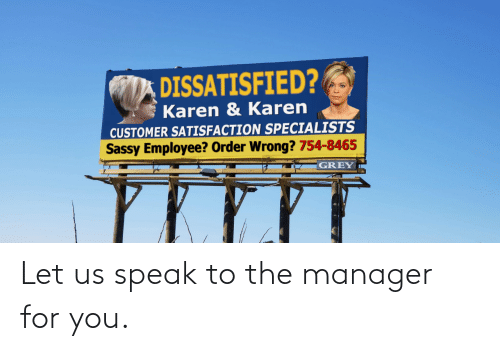Employee: DISSATISFIED?  Karen & Karen  CUSTOMER SATISFACTION SPECIALISTS  Sassy Employee? Order Wrong? 754-8465  GREY Let us speak to the manager for you.