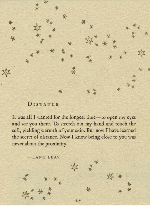 Time, Never, and Wanted: DISTAN CE  It was all I wanted for the longest time to open my eyes  and see you there. To stretch out my hand and touch the  soft, yielding warmth of your skin. But now I have learned  the secret of distance. Now I know being close to you was  never about the proximity  LANG LEAV
