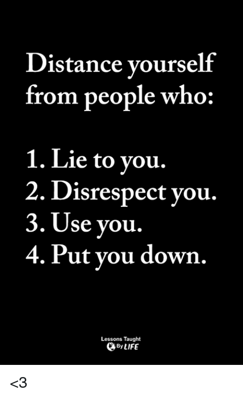 Life, Memes, and 🤖: Distance vourself  from people who:  1. Lie to vou.  2. Disrespect vou.  3. Use you.  4. Put vou down.  Lessons Taught  By LIFE <3