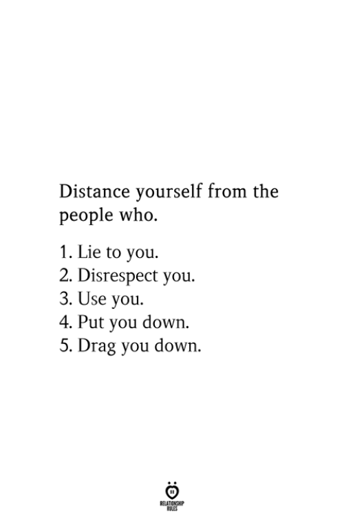 Who, Down, and Drag: Distance yourself from the  people who.  1. Lie to you.  2. Disrespect you.  3. Use you.  4. Put you down.  5. Drag you down.