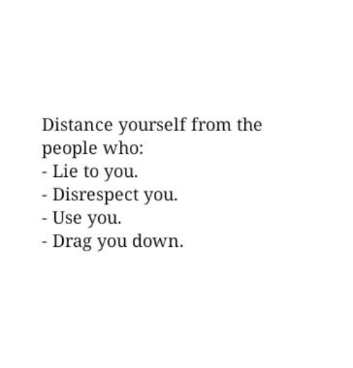Who, Down, and Drag: Distance yourself from the  people who:  - Lie to you.  Disrespect you.  - Use you  Drag you down
