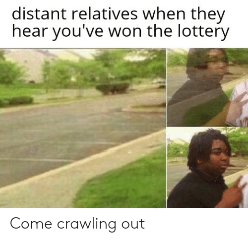 Lottery: distant relatives when they  hear you've won the lottery Come crawling out