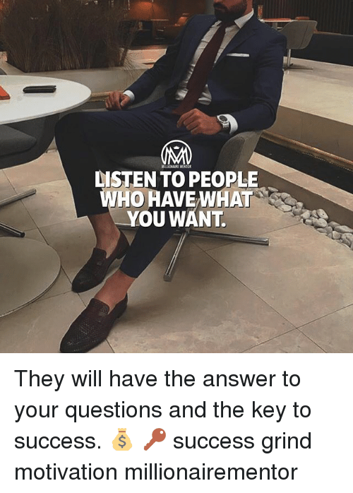 answeres: DISTEN TO PEOPLE  WHO HAVE WHAT  YOU WANT They will have the answer to your questions and the key to success. 💰 🔑 success grind motivation millionairementor