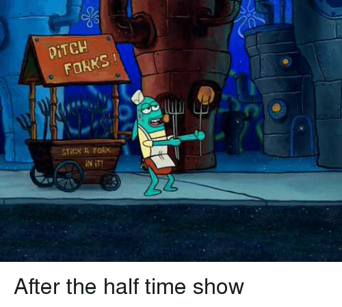 SpongeBob, Time, and Stick: DİTCH  FORKS  STICK A FORK  İN İT! After the half time show
