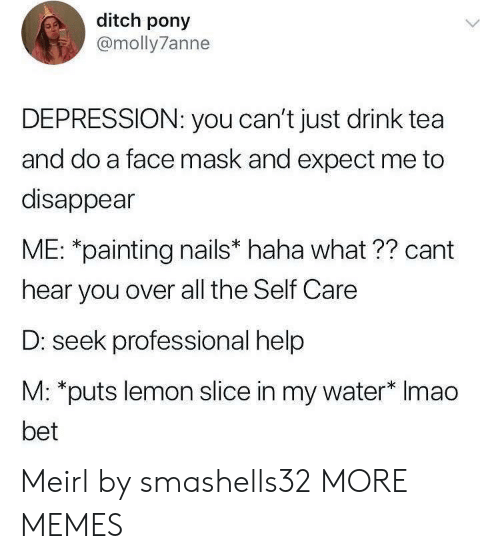 Slice: ditch pony  @molly7anne  DEPRESSION: you can't just drink tea  and do a face mask and expect me to  disappear  ME: *painting nails* haha what ?? cant  hear you over all the Self Care  D: seek professional help  M: *puts lemon slice in my water* Imao  bet Meirl by smashells32 MORE MEMES