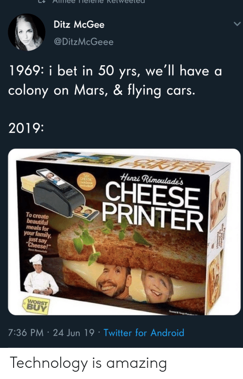"Android, Beautiful, and Cars: Ditz McGee  @DitzMcGeee  1969: i bet in 50 yrs, we'll have a  colony on Mars, & flying cars.  2019:  Henri Rémoulade's  SAY  CHEESE  CHEESE  PRINTER  induded  To create  beautiful  meals for  your family,  just say  ""Cheese!  Hen R  WORST  BUY  e&y  7:36 PM 24 Jun 19 Twitter for Android  rom Technology is amazing"