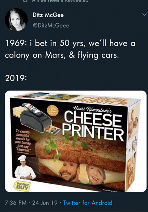 """Android, Beautiful, and Cars: Ditz McGee  @DitzMcGeee  1969: i bet in 50 yrs, we'll have a  colony on Mars, & flying cars.  2019:  Henri Rimoulade's  CHEESE  PRINTER  To create  beautiful  meals for  your family  just say  """"Cheese!""""  WORST  BUY  7:36 PM 24 Jun 19 Twitter for Android"""