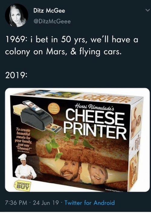 "Android, Beautiful, and Cars: Ditz McGee  @DitzMcGeee  1969: i bet in 50 yrs, we'll have  cars.  on Mars, & flying  colony  2019:  Henzi Rimoulades  SAY  CHEESE  cockbook  eduded  CHEESE  PRINTER  To create  beautiful  meals for  your family  just say  ""Cheese!""  WORST  BUY  7:36 PM 24 Jun 19 Twitter for Android"