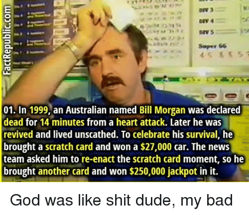 Bad, Dude, and God: DIV 4  Soper &6  45 85 5  01. In 1999, an Australian named Bill Morgan was declared  dead for 14 minutes from a heart attack. Later he was  revived and lived unscathed. To celebrate his survival, he  brought a scratch card and won a $27,000 car. The news  team asked him to re-enact the scratch card moment, so he  brought another card and won $250,000 jackpot in it. God was like shit dude, my bad