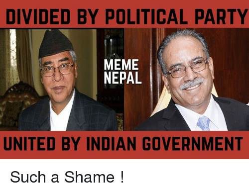 Party Meme: DIVIDED BY POLITICAL PARTY  MEME  NEPAL  UNITED BY INDIAN GOVERNMENT Such a Shame !