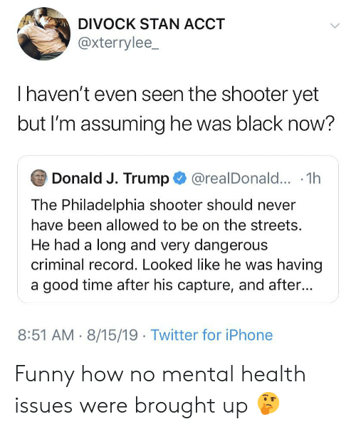Blackpeopletwitter, Funny, and Iphone: DIVOCK STAN ACCT  @xterrylee_  Thaven't even seen the shooter yet  but I'm assuming he was black now?  Donald J. Trump@realDonald... 1h  The Philadelphia shooter should never  have been allowed to be on the streets.  He had a long and very dangerous  criminal record. Looked like he was having  a good time after his capture, and after...  8:51 AM 8/15/19 Twitter for iPhone Funny how no mental health issues were brought up 🤔