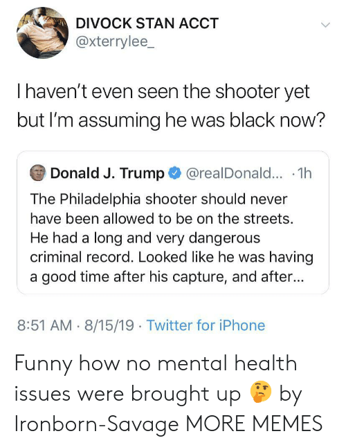Dank, Funny, and Iphone: DIVOCK STAN ACCT  @xterrylee_  Thaven't even seen the shooter yet  but I'm assuming he was black now?  Donald J. Trump@realDonald... .1h  The Philadelphia shooter should never  have been allowed to be on the streets.  He had a long and very dangerous  criminal record. Looked like he was having  a good time after his capture, and after...  8:51 AM 8/15/19 Twitter for iPhone Funny how no mental health issues were brought up 🤔 by Ironborn-Savage MORE MEMES