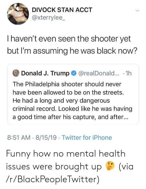 Blackpeopletwitter, Funny, and Iphone: DIVOCK STAN ACCT  @xterrylee_  Thaven't even seen the shooter yet  but I'm assuming he was black now?  Donald J. Trump@realDonald... .1h  The Philadelphia shooter should never  have been allowed to be on the streets.  He had a long and very dangerous  criminal record. Looked like he was having  a good time after his capture, and after...  8:51 AM 8/15/19 Twitter for iPhone Funny how no mental health issues were brought up 🤔 (via /r/BlackPeopleTwitter)
