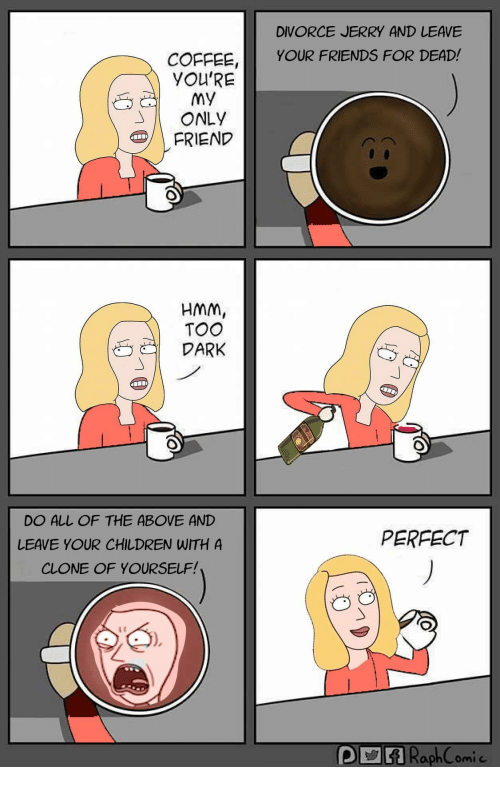 Children, Friends, and Coffee: DIVORCE JERRY AND LEAVE  COFFEE,YOUR FRIENDS FOR DEAD!  YOU'RE  My  ONLY  FRIEND  HMM,  TOO  DARK  DO ALL OF THE ABOVE AND  LEAVE YOUR CHILDREN WITH A  CLONE OF YOURSELF!  PERFECT  PVRaphComic