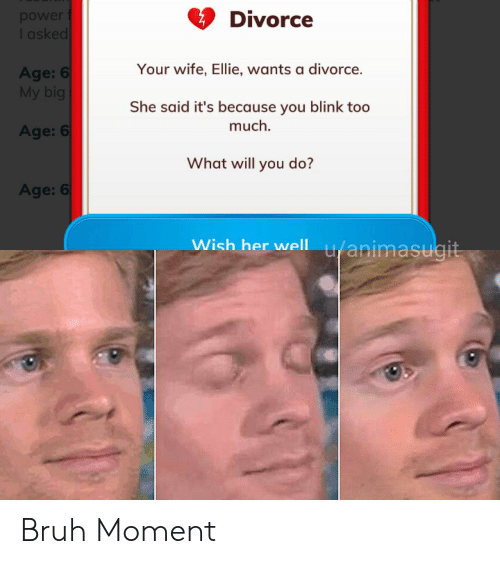 Bruh, Too Much, and Divorce: Divorce  ower  sked  Your wife, Ellie, wants a divorce.  Age:  My big  She said it's because you blink too  much  Age: 6  What will you do?  Age: 6  Wish her well u/animasugit Bruh Moment