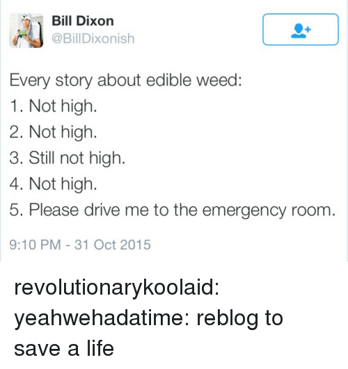 Life, Tumblr, and Weed: Dixon  @BillDixonish  Every story about edible weed  1. Not high  2. Not high.  3. Still not high  4. Not high.  5. Please drive me to the emergency room  9:10 PM -31 Oct 2015 revolutionarykoolaid: yeahwehadatime:    reblog to save a life