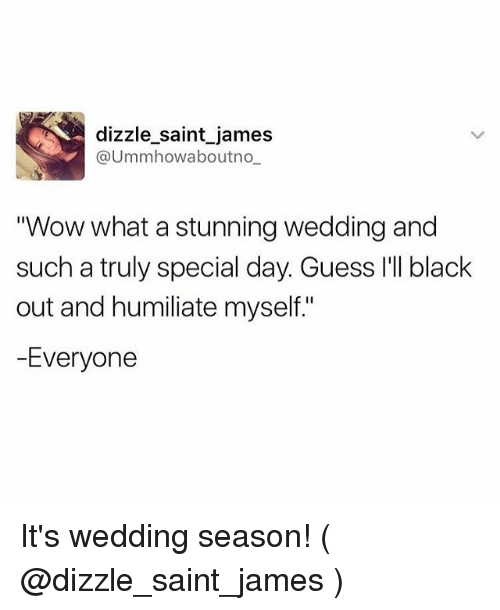 """humiliate: dizzle saint james  @Ummhowabout no  Wow what a stunning wedding and  such a truly special day. Guess I'll black  out and humiliate myself.""""  -Everyone It's wedding season! ( @dizzle_saint_james )"""