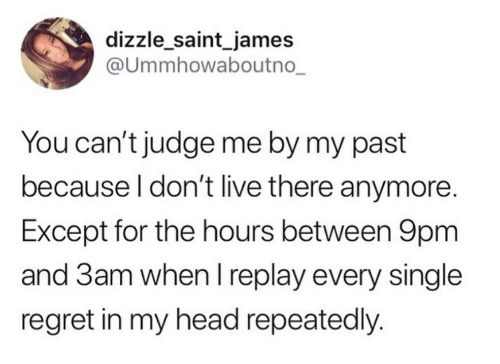 Regret: dizzle_saint_james  @Ummhowaboutno_  You can't judge me by my past  because I don't live there anymore.  Except for the hours between 9pm  and 3am when I replay every single  regret in my head repeatedly.