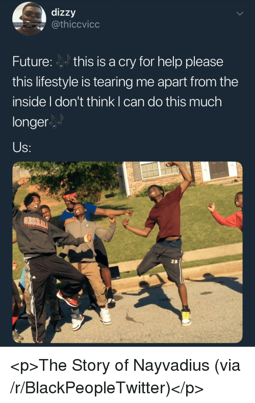Blackpeopletwitter, Future, and Help: dizzy  hiccvicc  That was your grt? LMADDOO0 sory bout  that bro  Future:this is a cry for help please  this lifestyle is tearing me apart from the  inside I don't think I can do this much  longer  28 <p>The Story of Nayvadius (via /r/BlackPeopleTwitter)</p>
