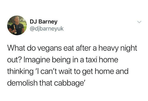 Barney, Home, and Taxi: DJ Barney  @djbarneyuk  What do vegans eat after a heavy night  out? Imagine being in a taxi home  thinking 'l can't wait to get home and  demolish that cabbage