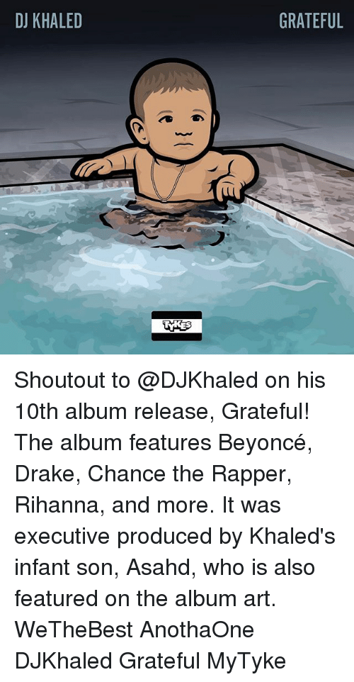 We the Best: DJ KHALED  GRATEFUL Shoutout to @DJKhaled on his 10th album release, Grateful! The album features Beyoncé, Drake, Chance the Rapper, Rihanna, and more. It was executive produced by Khaled's infant son, Asahd, who is also featured on the album art. WeTheBest AnothaOne DJKhaled Grateful MyTyke