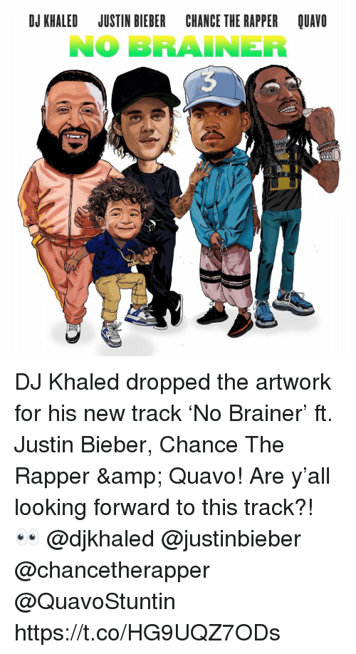 Chance the Rapper, DJ Khaled, and Justin Bieber: DJ KHALED JUSTIN BIEBER CHANCE THE RAPPER QUAVO  NO BRAINER DJ Khaled dropped the artwork for his new track 'No Brainer' ft. Justin Bieber, Chance The Rapper & Quavo!  Are y'all looking forward to this track?! 👀 @djkhaled @justinbieber @chancetherapper @QuavoStuntin https://t.co/HG9UQZ7ODs