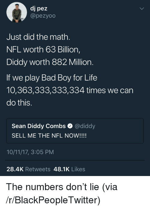 We Can Do This: dj pez  @pezyoo  Just did the math  NFL worth 63 Billion,  Diddy worth 882 Million.  If we play Bad Boy for Life  10,363,333,333,334 times we can  do this.  Sean Diddy Combs Ф @diddy  SELL ME THE NFL NOW!!!!  10/11/17, 3:05 PM  28.4K Retweets 48.1K Likes <p>The numbers don't lie (via /r/BlackPeopleTwitter)</p>
