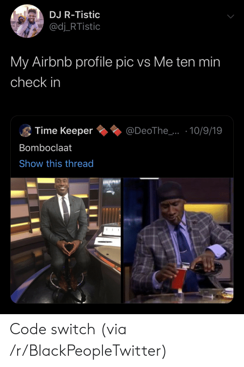 keeper: DJ R-Tistic  @dj_RTistic  My Airbnb profile pic vs Me ten min  check in  Time Keeper  @DeoThe_..10/9/19  Bomboclaat  Show this thread Code switch (via /r/BlackPeopleTwitter)