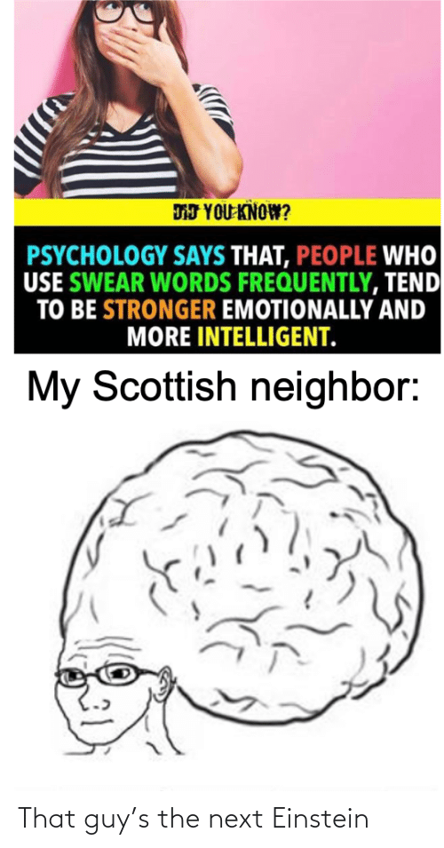 neighbor: DJ YOU KNOW?  PSYCHOLOGY SAYS THAT, PEOPLE WHO  USE SWEAR WORDS FREQUENTLY, TEND  TO BE STRONGER EMOTIONALLY AND  MORE INTELLIGENT.  My Scottish neighbor: That guy's the next Einstein